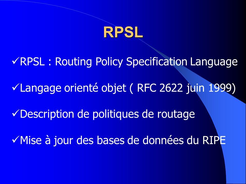 RPSL : Routing Policy Specification Language Langage orienté objet ( RFC 2622 juin 1999) Description de politiques de routage Mise à jour des bases de