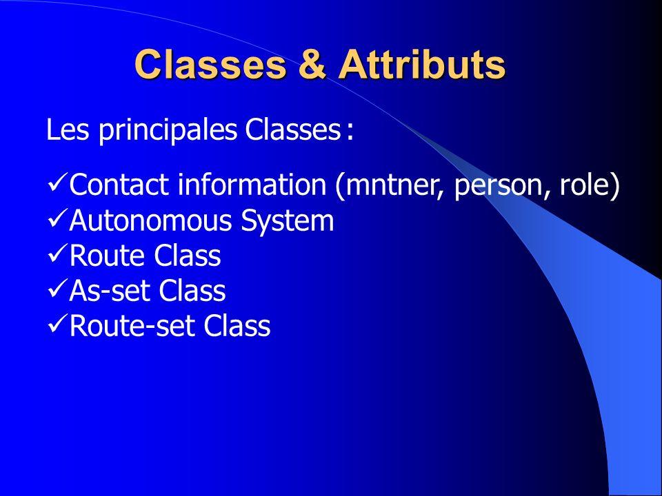 Les principales Classes : Contact information (mntner, person, role) Autonomous System Route Class As-set Class Route-set Class Classes & Attributs