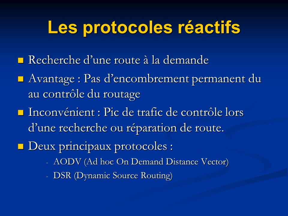 Les protocoles Hybrides Combine le routage Proactif et Réactif Combine le routage Proactif et Réactif Routage Proactif pour les voisins proches Routage Proactif pour les voisins proches Routage Réactif pour les voisins éloignés Routage Réactif pour les voisins éloignés Deux principaux protocoles : - CBRP (Cluster Based Routing Protocol) - ZRP (Zone Routing Protocol)