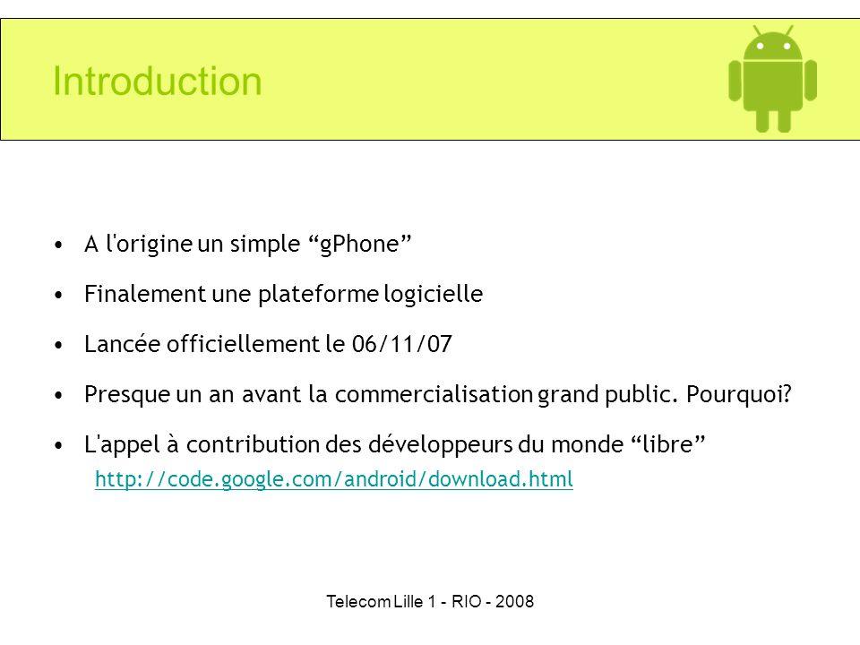 Telecom Lille 1 - RIO - 2008 Introduction A l'origine un simple gPhone Finalement une plateforme logicielle Lancée officiellement le 06/11/07 Presque