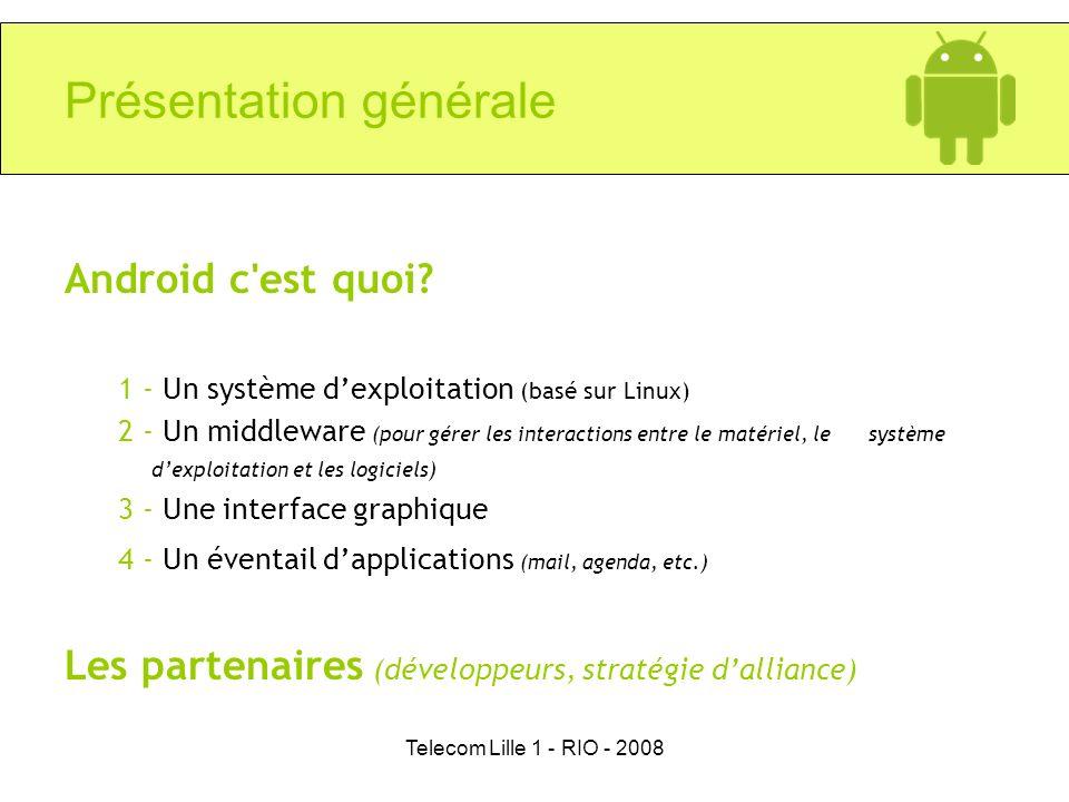 Telecom Lille 1 - RIO - 2008 Présentation générale Android c'est quoi? 1 - Un système dexploitation (basé sur Linux) 2 - Un middleware (pour gérer les