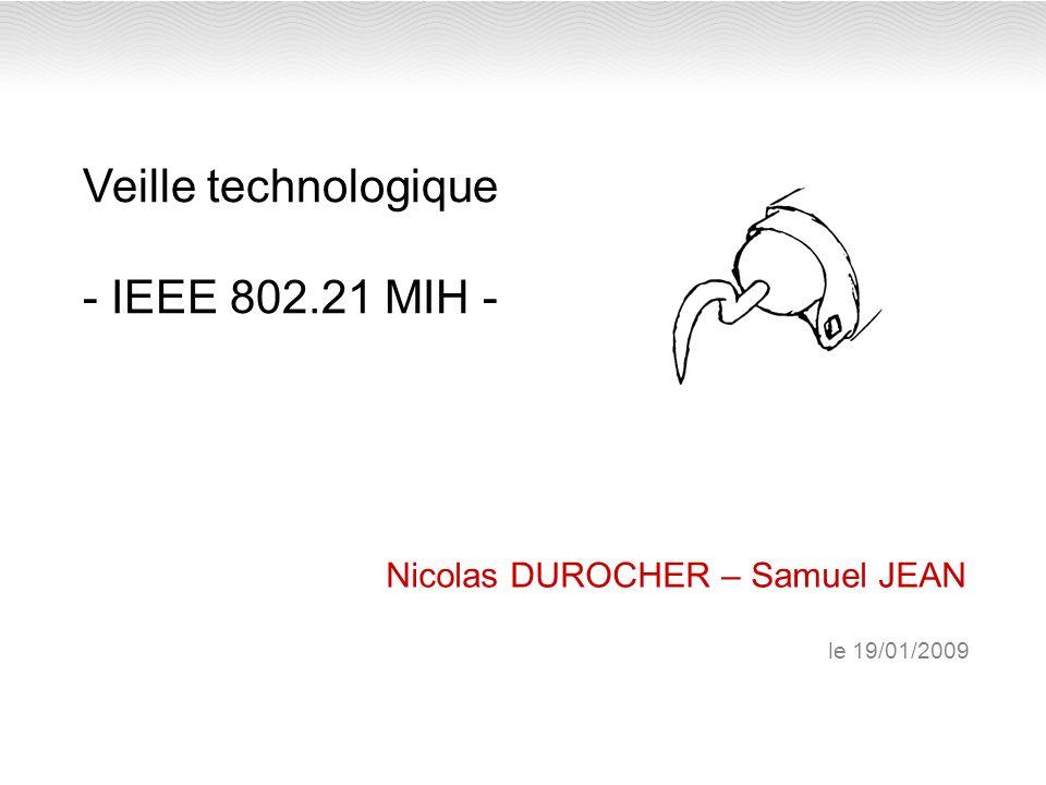 Veille technologique - IEEE 802.21 MIH - Nicolas DUROCHER – Samuel JEAN le 19/01/2009