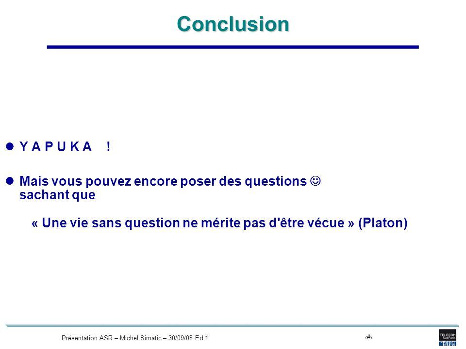 Présentation ASR – Michel Simatic – 30/09/08 Ed 121Conclusion Y A P U K A ! Mais vous pouvez encore poser des questions sachant que « Une vie sans que