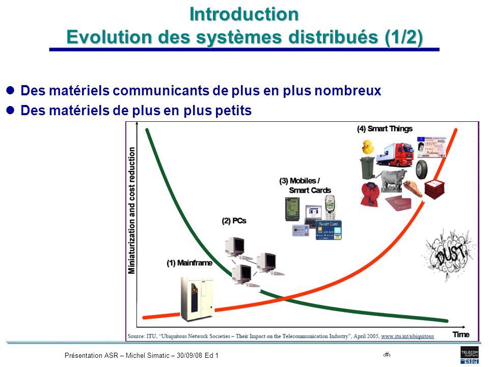 Présentation ASR – Michel Simatic – 30/09/08 Ed 14 Introduction Evolution des systèmes distribués (1/2) Des matériels communicants de plus en plus nom