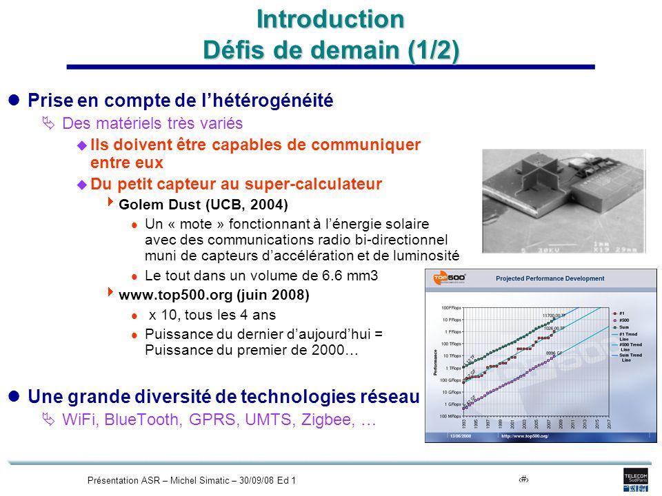 Présentation ASR – Michel Simatic – 30/09/08 Ed 17 Introduction Défis de demain (1/2) Prise en compte de lhétérogénéité Des matériels très variés Ils doivent être capables de communiquer entre eux Du petit capteur au super-calculateur Golem Dust (UCB, 2004) l Un « mote » fonctionnant à lénergie solaire avec des communications radio bi-directionnel muni de capteurs daccélération et de luminosité l Le tout dans un volume de 6.6 mm3 www.top500.org (juin 2008) l x 10, tous les 4 ans l Puissance du dernier daujourdhui = Puissance du premier de 2000… Une grande diversité de technologies réseau WiFi, BlueTooth, GPRS, UMTS, Zigbee, …
