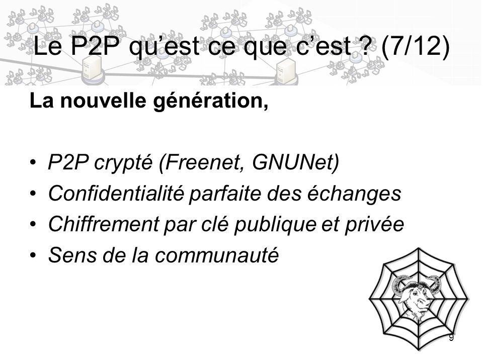 9 Le P2P quest ce que cest ? (7/12) La nouvelle génération, P2P crypté (Freenet, GNUNet) Confidentialité parfaite des échanges Chiffrement par clé pub