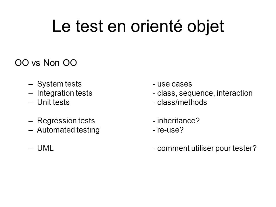 Le test en orienté objet OO vs Non OO –System tests - use cases –Integration tests- class, sequence, interaction –Unit tests- class/methods –Regressio