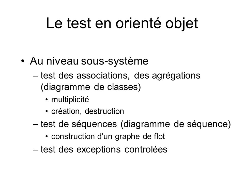 Le test en orienté objet Au niveau sous-système –test des associations, des agrégations (diagramme de classes) multiplicité création, destruction –test de séquences (diagramme de séquence) construction dun graphe de flot –test des exceptions controlées