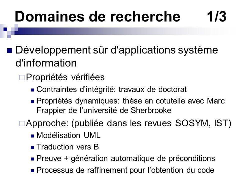 Domaines de recherche1/3 Développement sûr d'applications système d'information Propriétés vérifiées Contraintes dintégrité: travaux de doctorat Propr