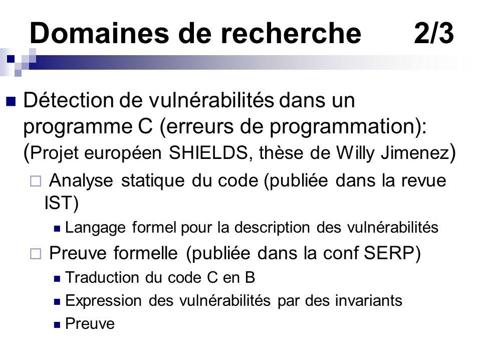 Domaines de recherche2/3 Détection de vulnérabilités dans un programme C (erreurs de programmation): ( Projet européen SHIELDS, thèse de Willy Jimenez
