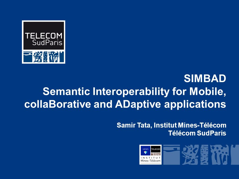 Institut Mines-Télécom SIMBAD Semantic Interoperability for Mobile, collaBorative and ADaptive applications Samir Tata, Institut Mines-Télécom Télécom SudParis