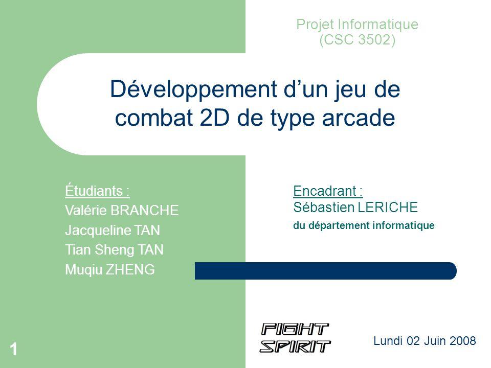 1 Projet Informatique (CSC 3502) Développement dun jeu de combat 2D de type arcade Étudiants : Valérie BRANCHE Jacqueline TAN Tian Sheng TAN Muqiu ZHE
