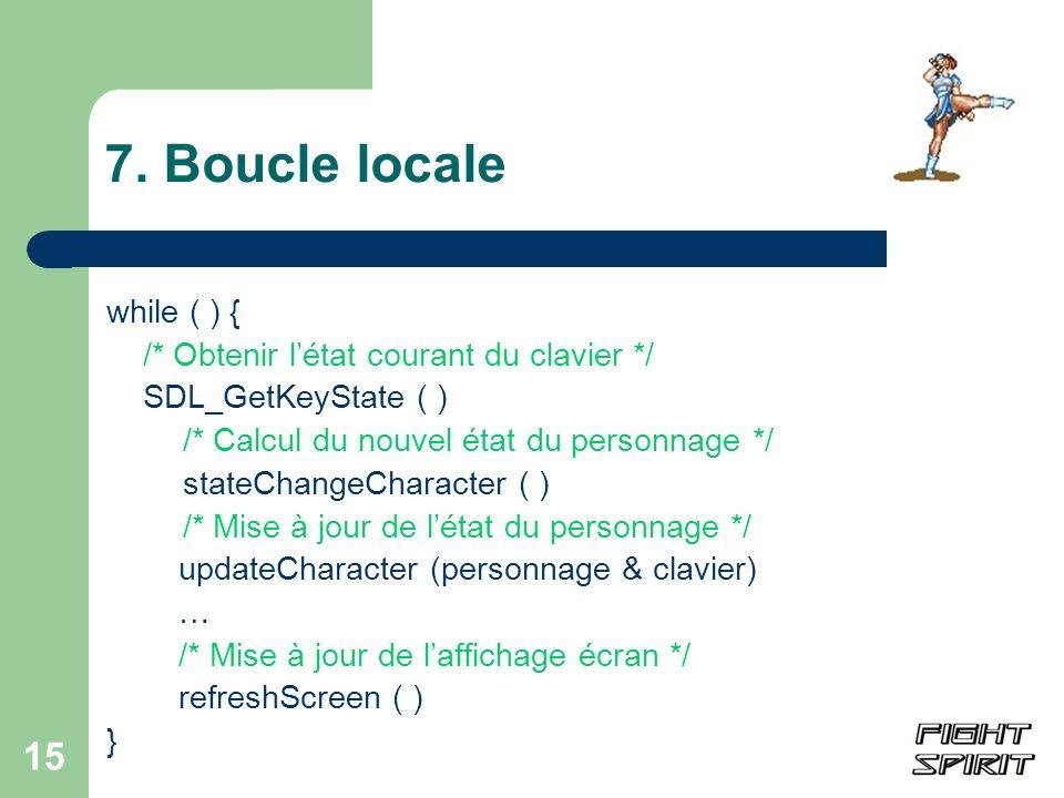 15 7. Boucle locale while ( ) { /* Obtenir létat courant du clavier */ SDL_GetKeyState ( ) /* Calcul du nouvel état du personnage */ stateChangeCharac