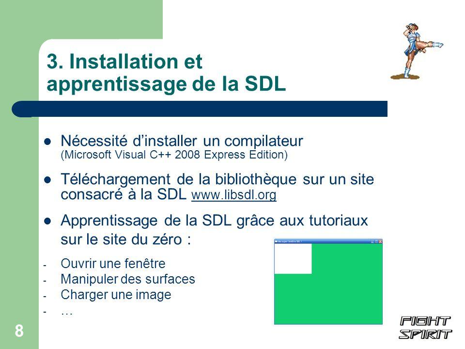 8 3. Installation et apprentissage de la SDL Nécessité dinstaller un compilateur (Microsoft Visual C++ 2008 Express Edition) Téléchargement de la bibl