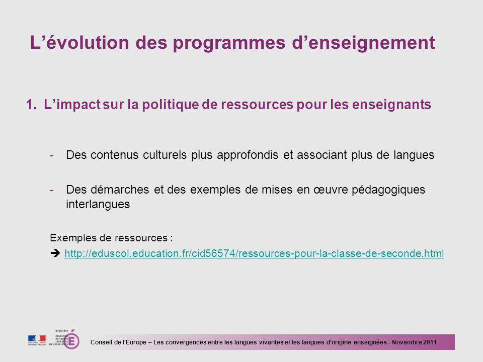 Lévolution des programmes denseignement 1.Limpact sur la politique de ressources pour les enseignants -Des contenus culturels plus approfondis et associant plus de langues -Des démarches et des exemples de mises en œuvre pédagogiques interlangues Exemples de ressources : http://eduscol.education.fr/cid56574/ressources-pour-la-classe-de-seconde.html Conseil de lEurope – Les convergences entre les langues vivantes et les langues dorigine enseignées - Novembre 2011