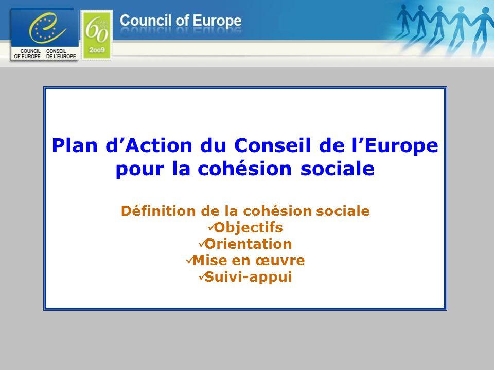 Plan dAction du Conseil de lEurope pour la cohésion sociale Définition de la cohésion sociale Objectifs Orientation Mise en œuvre Suivi-appui