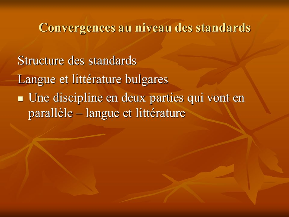 Convergences au niveau des standards Structure des standards Langue et littérature bulgares Une discipline en deux parties qui vont en parallèle – langue et littérature Une discipline en deux parties qui vont en parallèle – langue et littérature