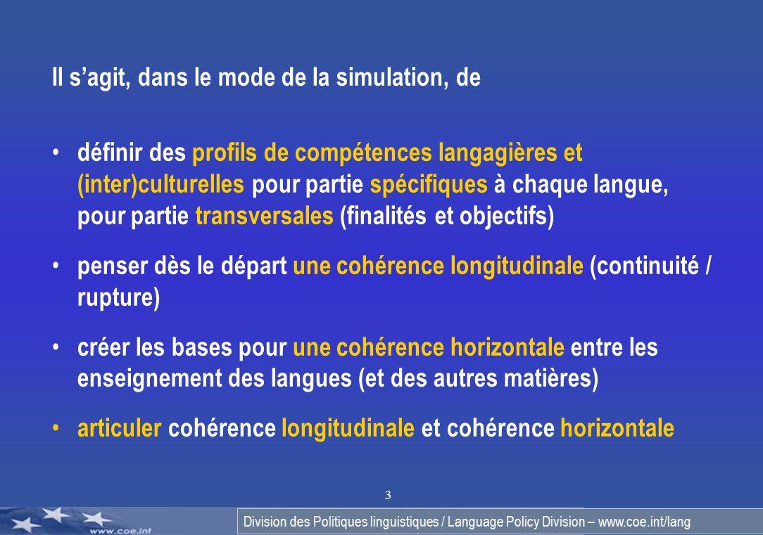 Division des Politiques linguistiques / Language Policy Division – www.coe.int/lang 3 Il sagit, dans le mode de la simulation, de définir des profils de compétences langagières et (inter)culturelles pour partie spécifiques à chaque langue, pour partie transversales (finalités et objectifs) penser dès le départ une cohérence longitudinale (continuité / rupture) créer les bases pour une cohérence horizontale entre les enseignement des langues (et des autres matières) articuler cohérence longitudinale et cohérence horizontale