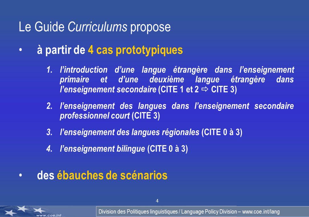 Division des Politiques linguistiques / Language Policy Division – www.coe.int/lang 4 Le Guide Curriculums propose à partir de 4 cas prototypiques 1.lintroduction dune langue étrangère dans lenseignement primaire et dune deuxième langue étrangère dans lenseignement secondaire (CITE 1 et 2 CITE 3) 2.lenseignement des langues dans lenseignement secondaire professionnel court (CITE 3) 3.lenseignement des langues régionales (CITE 0 à 3) 4.lenseignement bilingue (CITE 0 à 3) des ébauches de scénarios