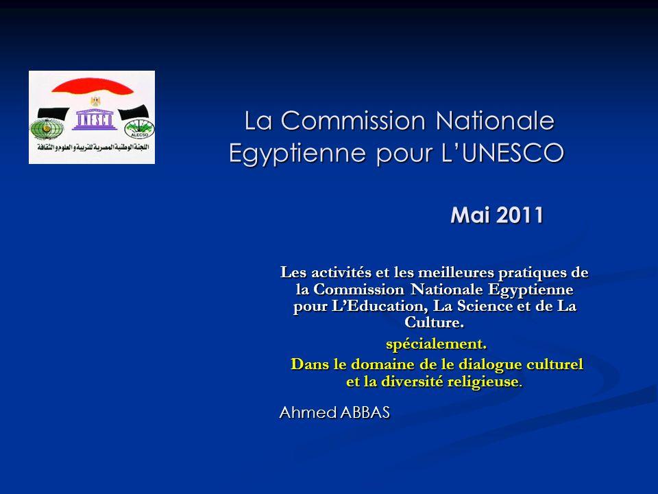 La Commission Nationale Egyptienne pour LUNESCO Mai 2011 La Commission Nationale Egyptienne pour LUNESCO Mai 2011 Les activités et les meilleures pratiques de la Commission Nationale Egyptienne pour LEducation, La Science et de La Culture.