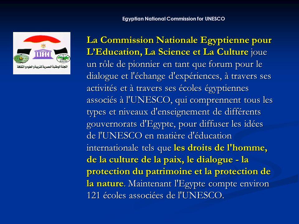 La Commission Nationale Egyptienne pour LEducation, La Science et La Culture joue un rôle de pionnier en tant que forum pour le dialogue et l échange d expériences, à travers ses activités et à travers ses écoles égyptiennes associés à l UNESCO, qui comprennent tous les types et niveaux d enseignement de différents gouvernorats d Egypte, pour diffuser les idées de l UNESCO en matière d éducation internationale tels que les droits de l homme, de la culture de la paix, le dialogue - la protection du patrimoine et la protection de la nature.
