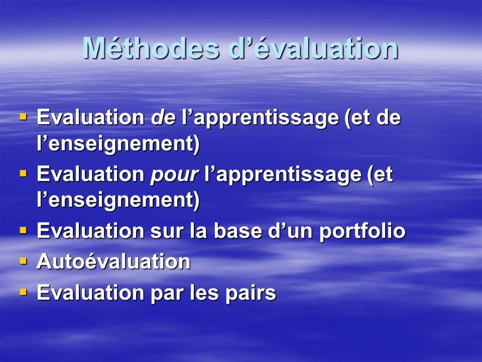 Méthodes dévaluation Evaluation de lapprentissage (et de lenseignement) Evaluation de lapprentissage (et de lenseignement) Evaluation pour lapprentissage (et lenseignement) Evaluation pour lapprentissage (et lenseignement) Evaluation sur la base dun portfolio Evaluation sur la base dun portfolio Autoévaluation Autoévaluation Evaluation par les pairs Evaluation par les pairs