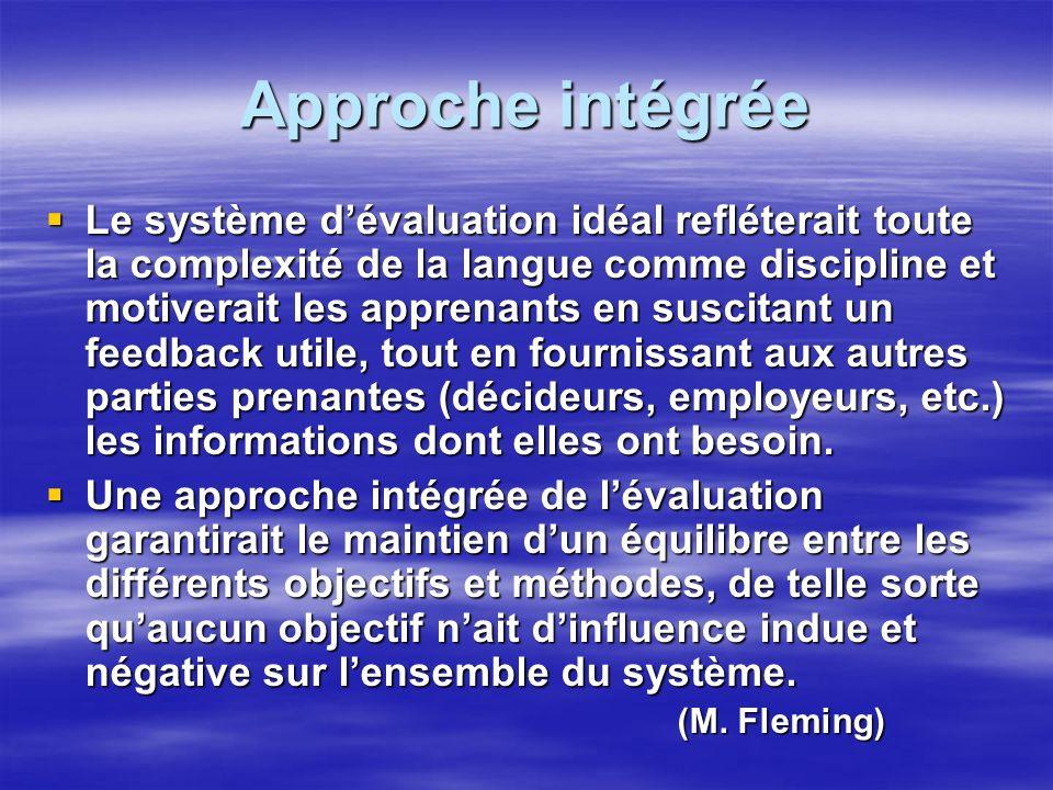 Approche intégrée Le système dévaluation idéal refléterait toute la complexité de la langue comme discipline et motiverait les apprenants en suscitant un feedback utile, tout en fournissant aux autres parties prenantes (décideurs, employeurs, etc.) les informations dont elles ont besoin.