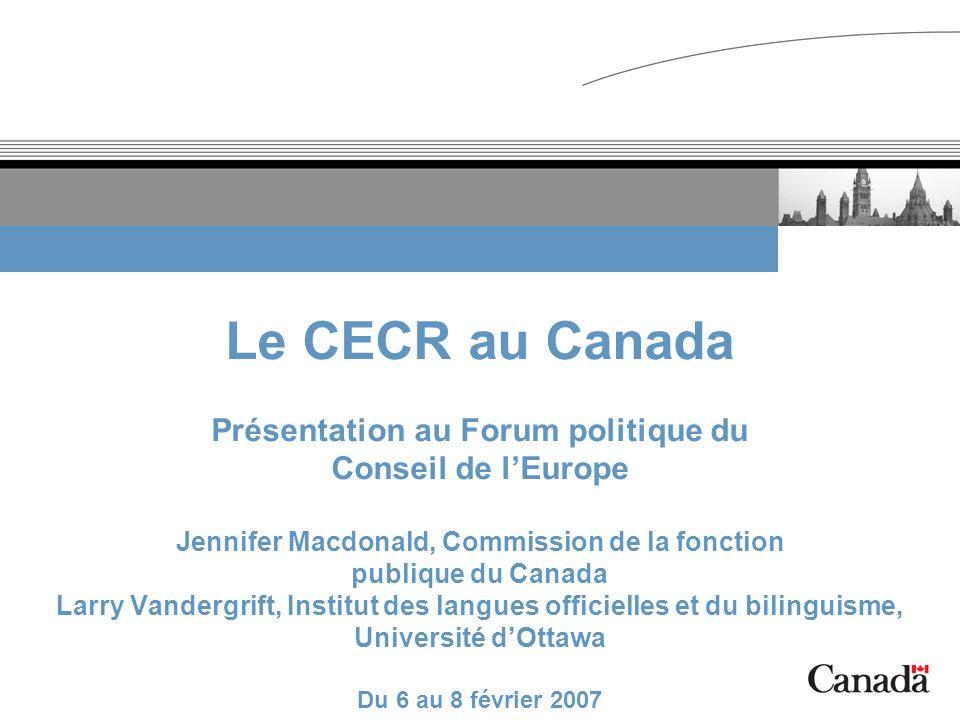 Le CECR au Canada Présentation au Forum politique du Conseil de lEurope Jennifer Macdonald, Commission de la fonction publique du Canada Larry Vanderg