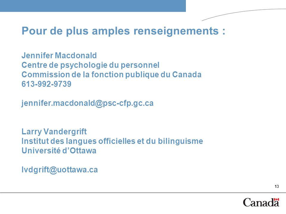13 Pour de plus amples renseignements : Jennifer Macdonald Centre de psychologie du personnel Commission de la fonction publique du Canada 613-992-973