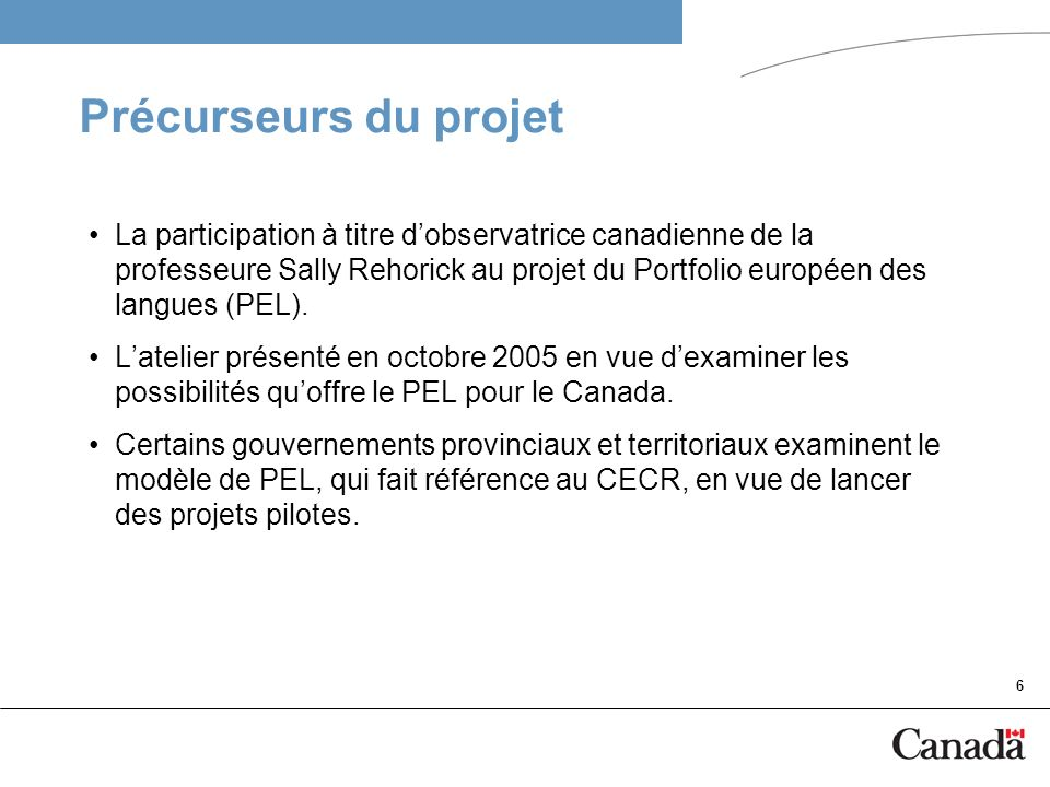 6 Précurseurs du projet La participation à titre dobservatrice canadienne de la professeure Sally Rehorick au projet du Portfolio européen des langues