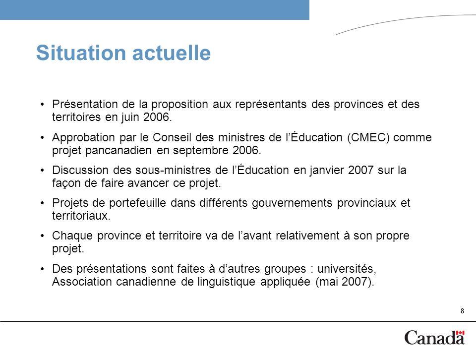 8 Situation actuelle Présentation de la proposition aux représentants des provinces et des territoires en juin 2006. Approbation par le Conseil des mi
