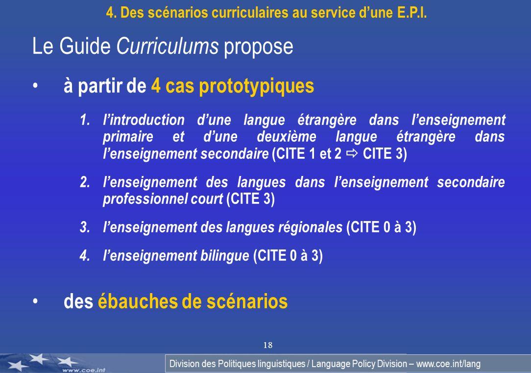 Division des Politiques linguistiques / Language Policy Division – www.coe.int/lang 18 Le Guide Curriculums propose à partir de 4 cas prototypiques 1.lintroduction dune langue étrangère dans lenseignement primaire et dune deuxième langue étrangère dans lenseignement secondaire (CITE 1 et 2 CITE 3) 2.lenseignement des langues dans lenseignement secondaire professionnel court (CITE 3) 3.lenseignement des langues régionales (CITE 0 à 3) 4.lenseignement bilingue (CITE 0 à 3) des ébauches de scénarios 4.