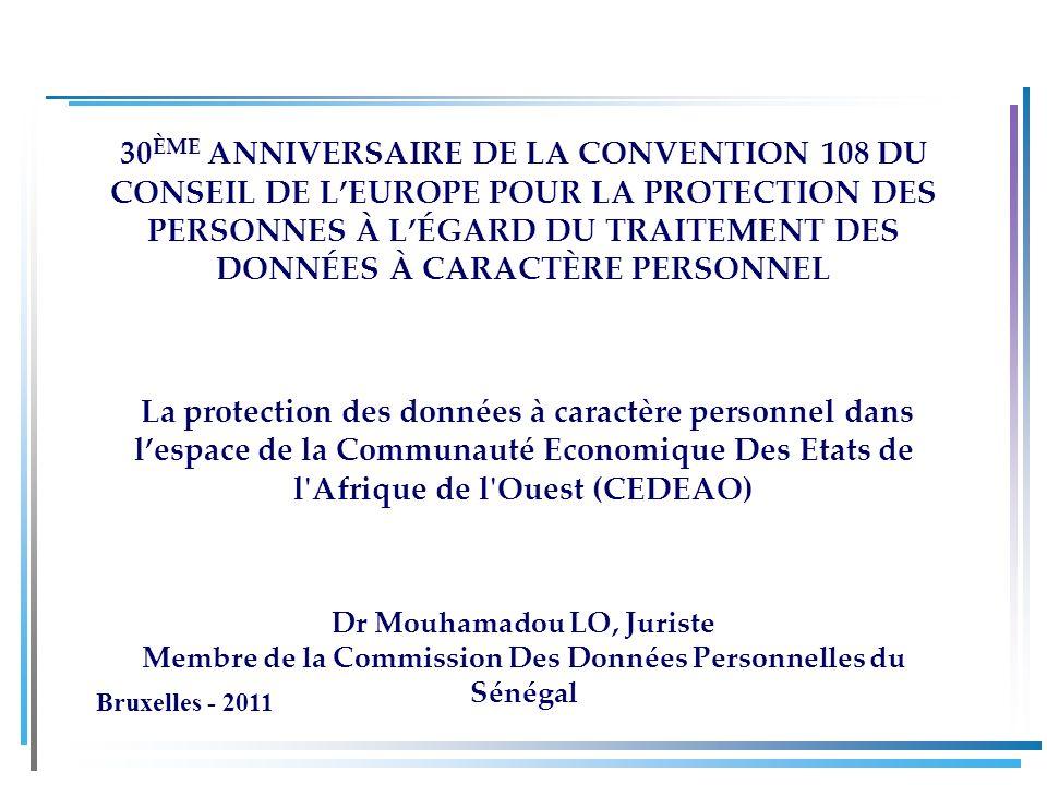 30 ÈME ANNIVERSAIRE DE LA CONVENTION 108 DU CONSEIL DE LEUROPE POUR LA PROTECTION DES PERSONNES À LÉGARD DU TRAITEMENT DES DONNÉES À CARACTÈRE PERSONNEL La protection des données à caractère personnel dans lespace de la Communauté Economique Des Etats de l Afrique de l Ouest (CEDEAO) Dr Mouhamadou LO, Juriste Membre de la Commission Des Données Personnelles du Sénégal Bruxelles - 2011