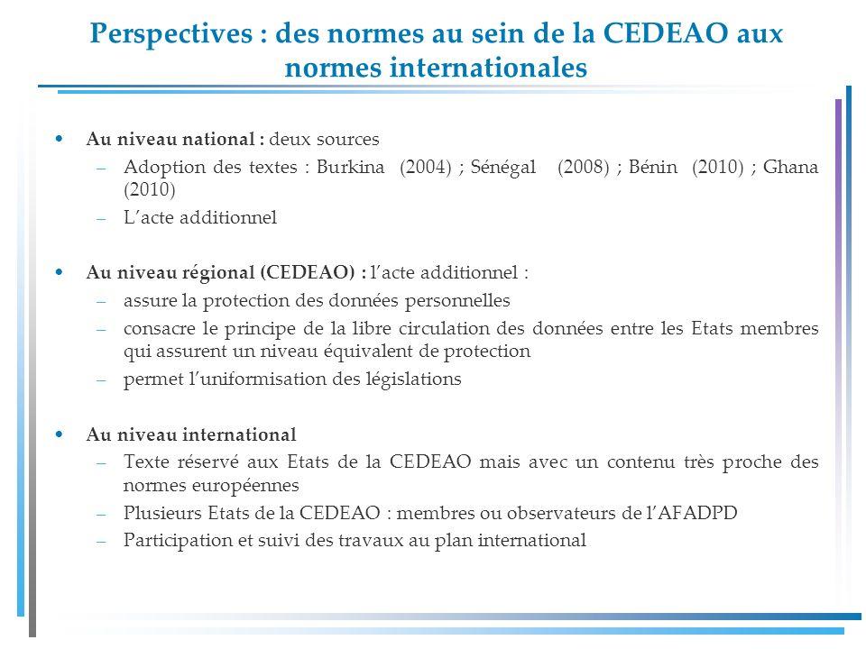 Perspectives : des normes au sein de la CEDEAO aux normes internationales Au niveau national : deux sources –Adoption des textes : Burkina (2004) ; Sénégal (2008) ; Bénin (2010) ; Ghana (2010) –Lacte additionnel Au niveau régional (CEDEAO) : lacte additionnel : –assure la protection des données personnelles –consacre le principe de la libre circulation des données entre les Etats membres qui assurent un niveau équivalent de protection –permet luniformisation des législations Au niveau international –Texte réservé aux Etats de la CEDEAO mais avec un contenu très proche des normes européennes –Plusieurs Etats de la CEDEAO : membres ou observateurs de lAFADPD –Participation et suivi des travaux au plan international