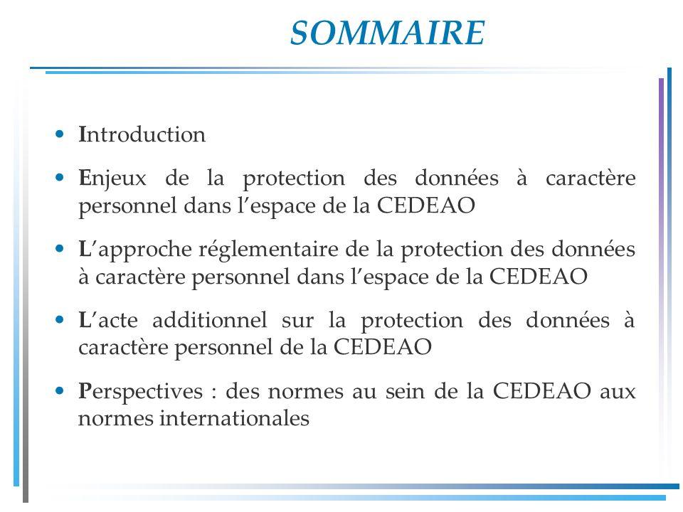 SOMMAIRE Introduction Enjeux de la protection des données à caractère personnel dans lespace de la CEDEAO Lapproche réglementaire de la protection des données à caractère personnel dans lespace de la CEDEAO Lacte additionnel sur la protection des données à caractère personnel de la CEDEAO Perspectives : des normes au sein de la CEDEAO aux normes internationales