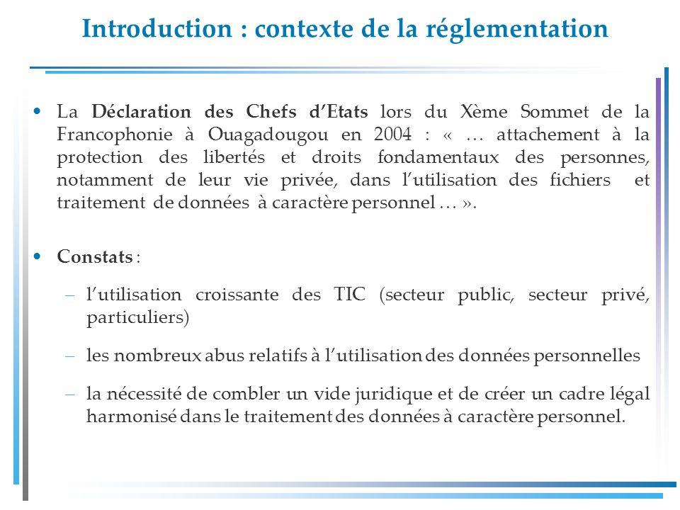 Introduction : contexte de la réglementation La Déclaration des Chefs dEtats lors du Xème Sommet de la Francophonie à Ouagadougou en 2004 : « … attachement à la protection des libertés et droits fondamentaux des personnes, notamment de leur vie privée, dans lutilisation des fichiers et traitement de données à caractère personnel … ».
