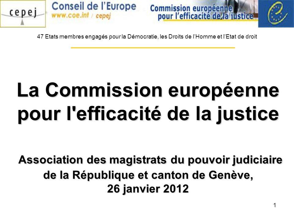 1 La Commission européenne pour l efficacité de la justice Association des magistrats du pouvoir judiciaire de la République et canton de Genève, 26 janvier 2012 47 Etats membres engagés pour la Démocratie, les Droits de lHomme et lEtat de droit