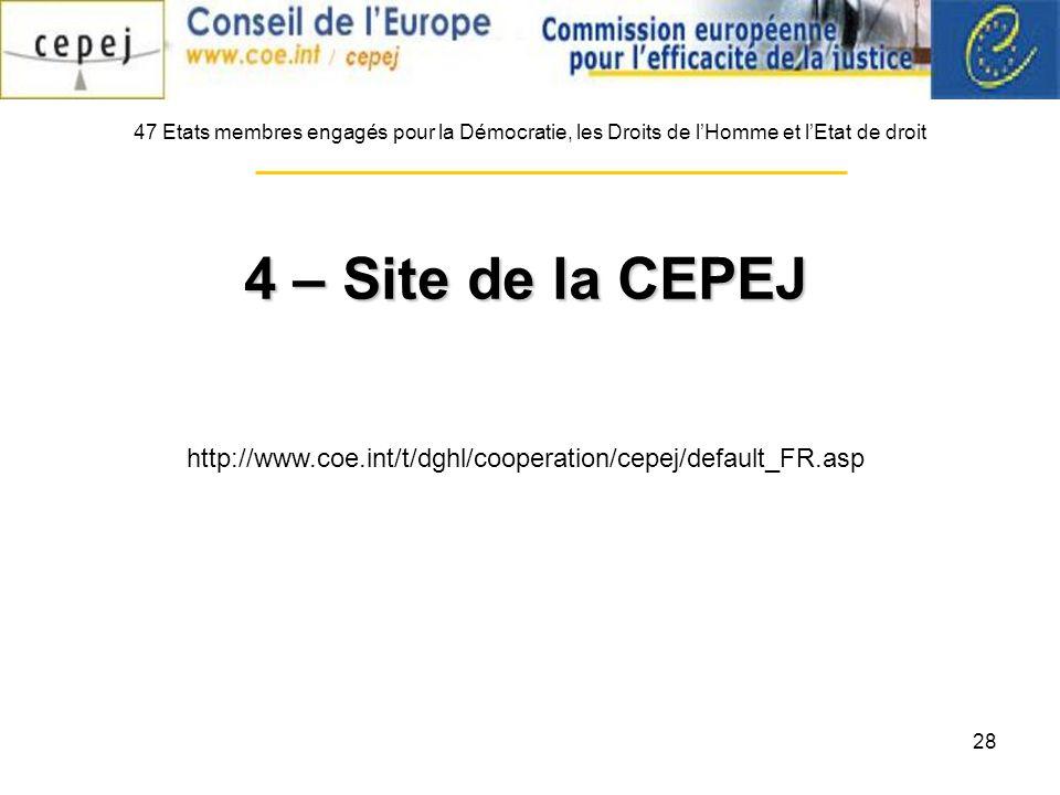 28 47 Etats membres engagés pour la Démocratie, les Droits de lHomme et lEtat de droit 4 – Site de la CEPEJ http://www.coe.int/t/dghl/cooperation/cepej/default_FR.asp