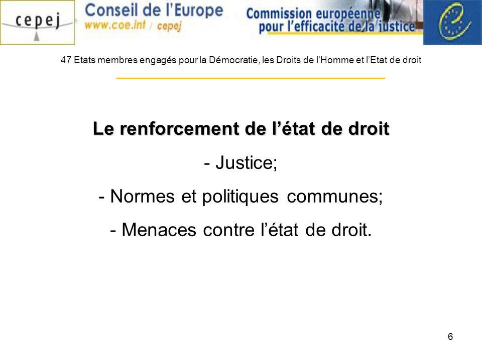 6 47 Etats membres engagés pour la Démocratie, les Droits de lHomme et lEtat de droit Le renforcement de létat de droit - Justice; - Normes et politiques communes; - Menaces contre létat de droit.