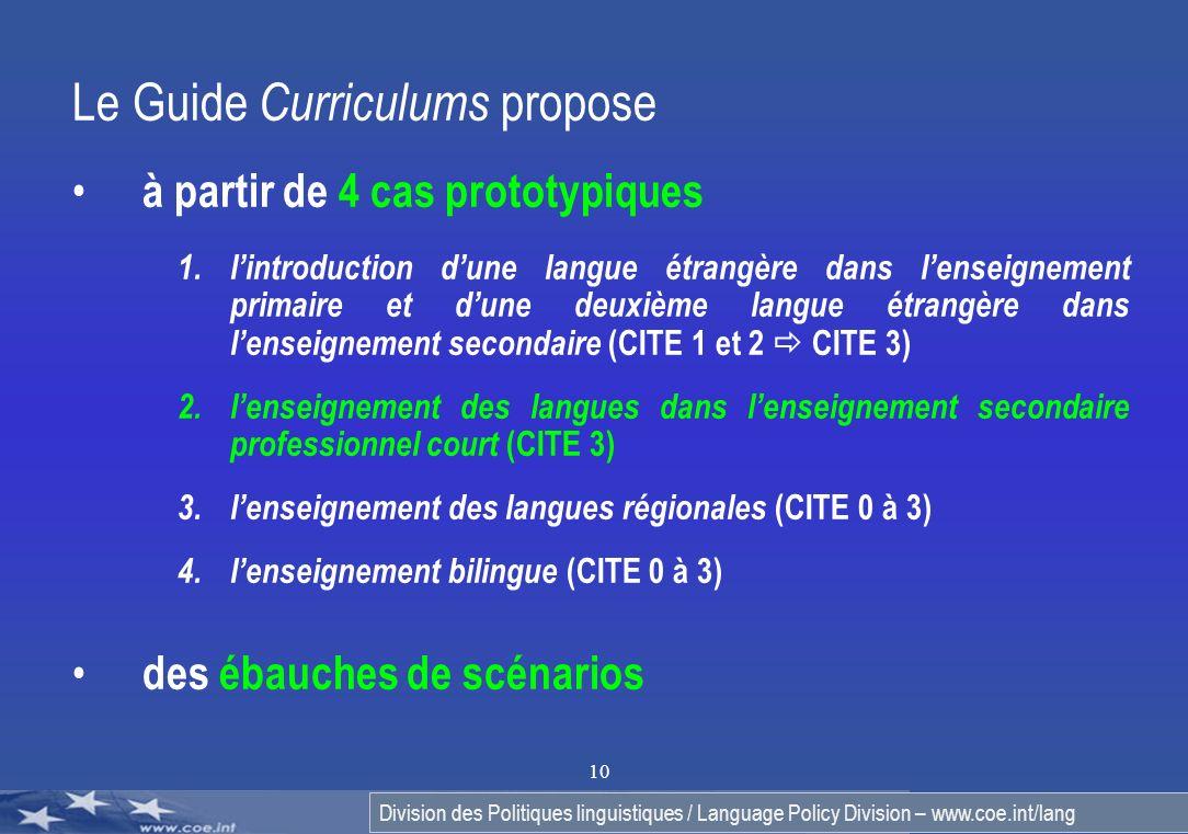 Division des Politiques linguistiques / Language Policy Division – www.coe.int/lang 10 Le Guide C urriculums propose à partir de 4 cas prototypiques 1.lintroduction dune langue étrangère dans lenseignement primaire et dune deuxième langue étrangère dans lenseignement secondaire (CITE 1 et 2 CITE 3) 2.lenseignement des langues dans lenseignement secondaire professionnel court (CITE 3) 3.lenseignement des langues régionales (CITE 0 à 3) 4.lenseignement bilingue (CITE 0 à 3) des ébauches de scénarios