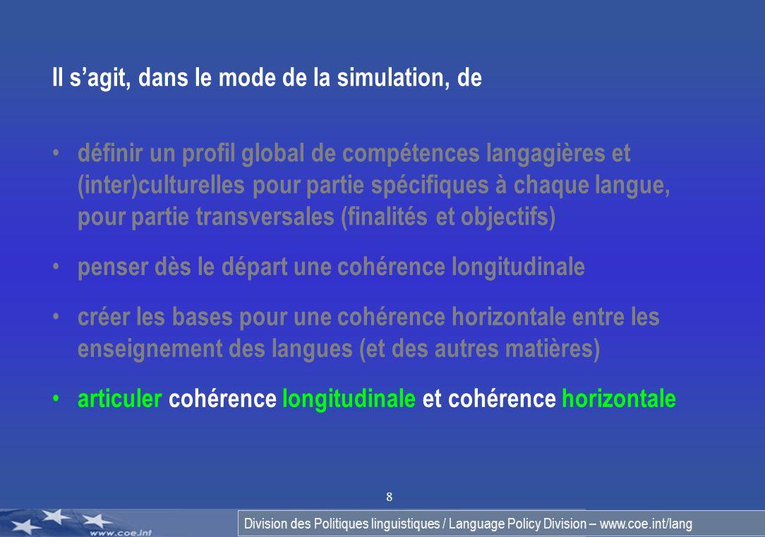 Division des Politiques linguistiques / Language Policy Division – www.coe.int/lang 8 Il sagit, dans le mode de la simulation, de définir un profil global de compétences langagières et (inter)culturelles pour partie spécifiques à chaque langue, pour partie transversales (finalités et objectifs) penser dès le départ une cohérence longitudinale créer les bases pour une cohérence horizontale entre les enseignement des langues (et des autres matières) articuler cohérence longitudinale et cohérence horizontale