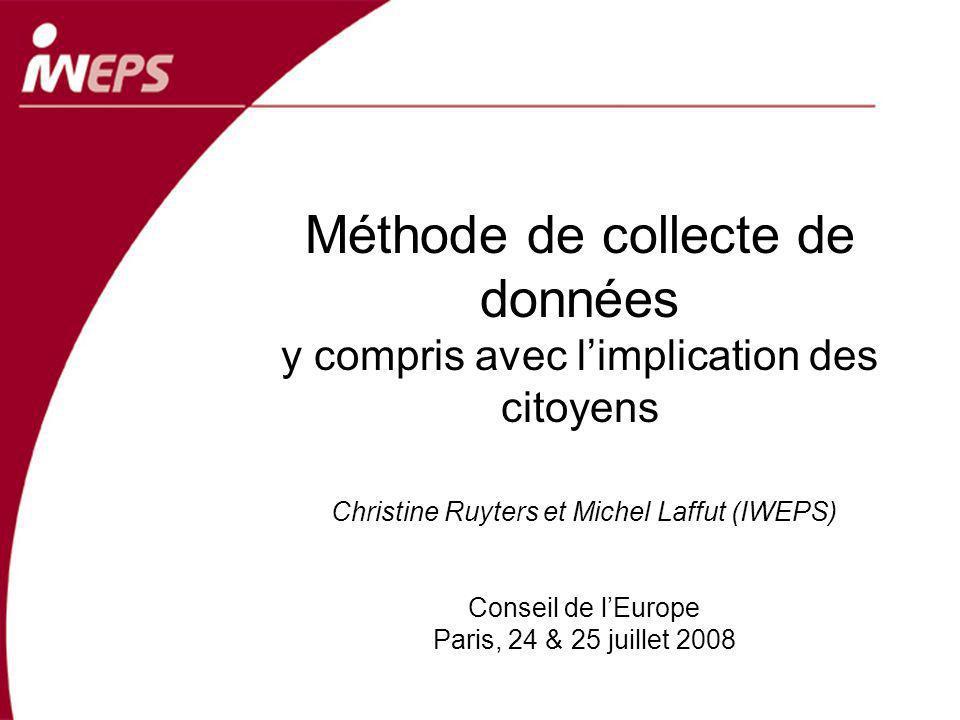 Méthode de collecte de données y compris avec limplication des citoyens Christine Ruyters et Michel Laffut (IWEPS) Conseil de lEurope Paris, 24 & 25 juillet 2008