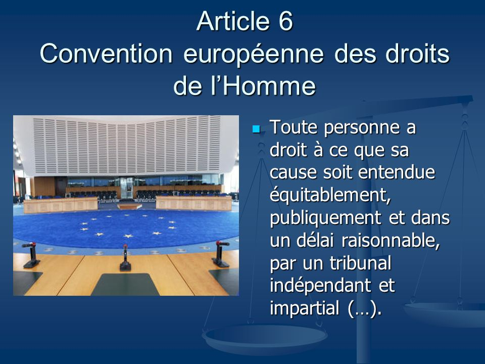 Article 6 Convention européenne des droits de lHomme Toute personne a droit à ce que sa cause soit entendue équitablement, publiquement et dans un dél