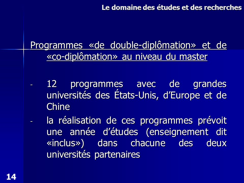 Programmes «de double-diplômation» et de «co-diplômation» au niveau du master - 12 programmes avec de grandes universités des États-Unis, dEurope et de Chine - la réalisation de ces programmes prévoit une année détudes (enseignement dit «inclus») dans chacune des deux universités partenaires Le domaine des études et des recherches 14