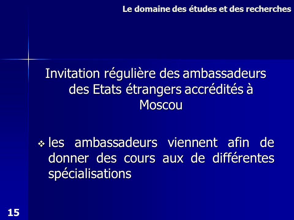 Invitation régulière des ambassadeurs des Etats étrangers accrédités à Moscou les ambassadeurs viennent afin de donner des cours aux de différentes spécialisations les ambassadeurs viennent afin de donner des cours aux de différentes spécialisations Le domaine des études et des recherches 15