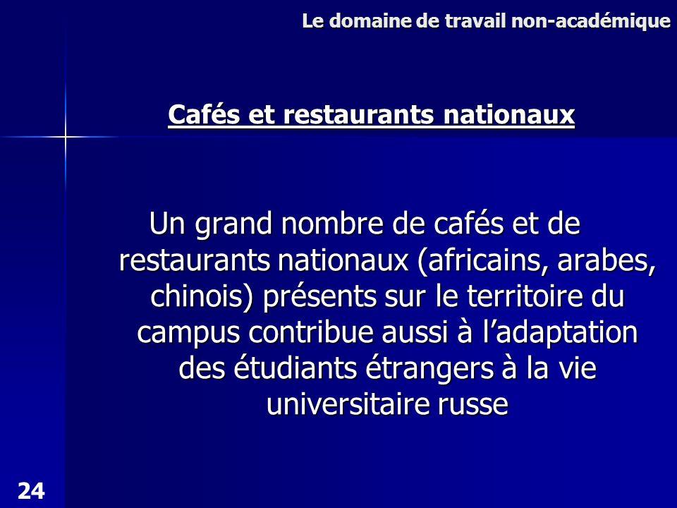 Un grand nombre de cafés et de restaurants nationaux (africains, arabes, chinois) présents sur le territoire du campus contribue aussi à ladaptation des étudiants étrangers à la vie universitaire russe Le domaine de travail non-académique Cafés et restaurants nationaux 24