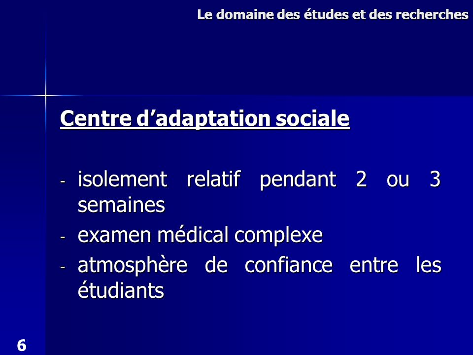 Centre dadaptation sociale - isolement relatif pendant 2 ou 3 semaines - examen médical complexe - atmosphère de confiance entre les étudiants Le domaine des études et des recherches 6