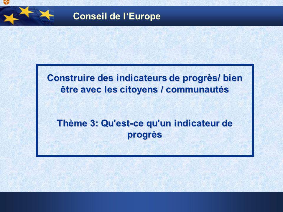 Construire des indicateurs de progrès/ bien être avec les citoyens / communautés Thème 3: Qu'est-ce qu'un indicateur de progrès Conseil de lEurope