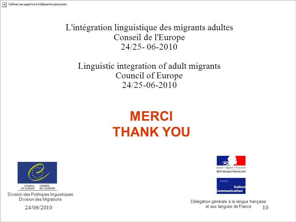 24/06/201010 MERCI THANK YOU L intégration linguistique des migrants adultes Conseil de l Europe 24/25- 06-2010 Linguistic integration of adult migrants Council of Europe 24/25-06-2010 Division des Politiques linguistiques Division des Migrations Délégation générale à la langue française et aux langues de France