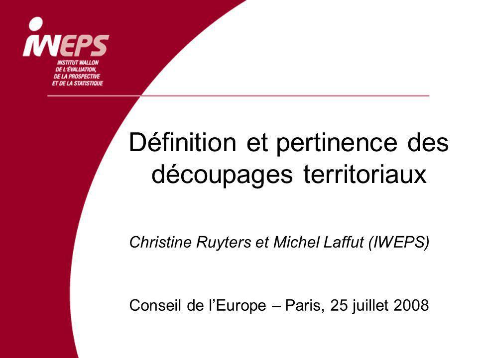 Définition et pertinence des découpages territoriaux Christine Ruyters et Michel Laffut (IWEPS) Conseil de lEurope – Paris, 25 juillet 2008